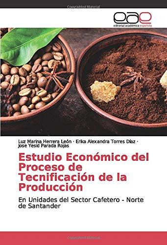 Estudio Económico del Proceso de Tecnificación de la Producción: En Unidades del Sector Cafetero - Norte de Santander